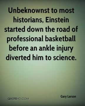 Gary Larson - Unbeknownst to most historians, Einstein started down the road of professional basketball before an ankle injury diverted him to science.