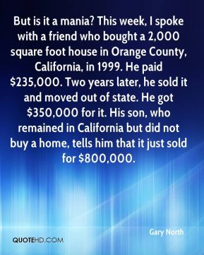 But is it a mania? This week, I spoke with a friend who bought a 2,000 square foot house in Orange County, California, in 1999. He paid $235,000. Two years later, he sold it and moved out of state. He got $350,000 for it. His son, who remained in California but did not buy a home, tells him that it just sold for $800,000.
