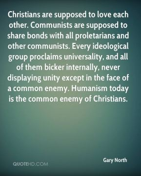 Christians are supposed to love each other. Communists are supposed to share bonds with all proletarians and other communists. Every ideological group proclaims universality, and all of them bicker internally, never displaying unity except in the face of a common enemy. Humanism today is the common enemy of Christians.
