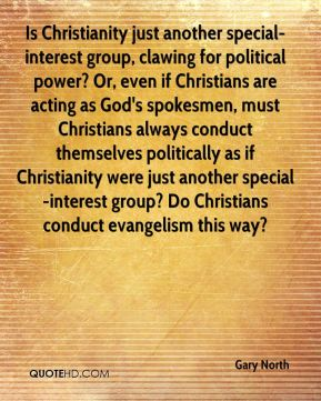Gary North - Is Christianity just another special-interest group, clawing for political power? Or, even if Christians are acting as God's spokesmen, must Christians always conduct themselves politically as if Christianity were just another special-interest group? Do Christians conduct evangelism this way?