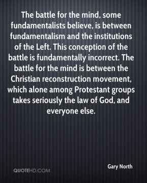 Gary North - The battle for the mind, some fundamentalists believe, is between fundamentalism and the institutions of the Left. This conception of the battle is fundamentally incorrect. The battle for the mind is between the Christian reconstruction movement, which alone among Protestant groups takes seriously the law of God, and everyone else.