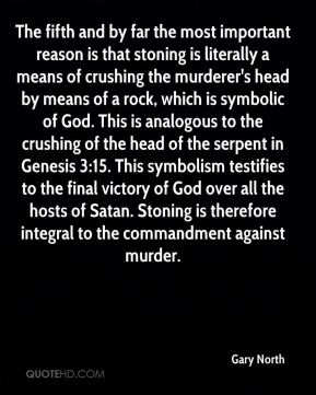 The fifth and by far the most important reason is that stoning is literally a means of crushing the murderer's head by means of a rock, which is symbolic of God. This is analogous to the crushing of the head of the serpent in Genesis 3:15. This symbolism testifies to the final victory of God over all the hosts of Satan. Stoning is therefore integral to the commandment against murder.