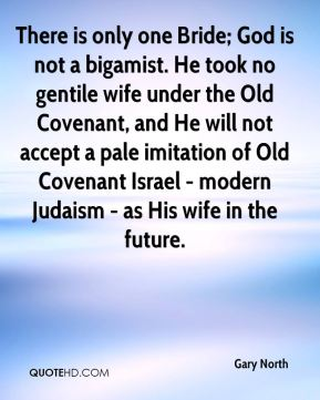 Gary North - There is only one Bride; God is not a bigamist. He took no gentile wife under the Old Covenant, and He will not accept a pale imitation of Old Covenant Israel - modern Judaism - as His wife in the future.