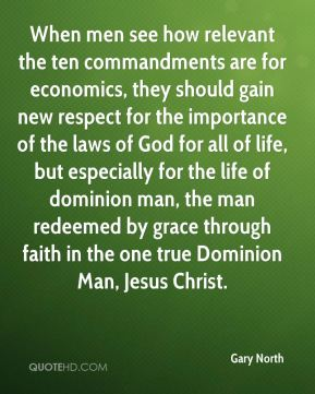 Gary North - When men see how relevant the ten commandments are for economics, they should gain new respect for the importance of the laws of God for all of life, but especially for the life of dominion man, the man redeemed by grace through faith in the one true Dominion Man, Jesus Christ.