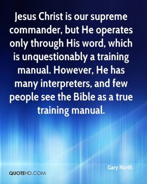 Gary North - Jesus Christ is our supreme commander, but He operates only through His word, which is unquestionably a training manual. However, He has many interpreters, and few people see the Bible as a true training manual.