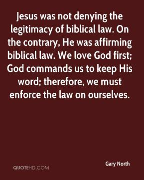 Gary North - Jesus was not denying the legitimacy of biblical law. On the contrary, He was affirming biblical law. We love God first; God commands us to keep His word; therefore, we must enforce the law on ourselves.