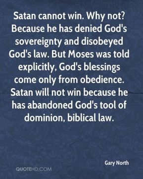 Gary North - Satan cannot win. Why not? Because he has denied God's sovereignty and disobeyed God's law. But Moses was told explicitly, God's blessings come only from obedience. Satan will not win because he has abandoned God's tool of dominion, biblical law.