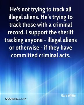 Gary White - He's not trying to track all illegal aliens. He's trying to track those with a criminal record. I support the sheriff tracking anyone - illegal aliens or otherwise - if they have committed criminal acts.