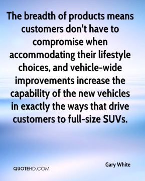Gary White - The breadth of products means customers don't have to compromise when accommodating their lifestyle choices, and vehicle-wide improvements increase the capability of the new vehicles in exactly the ways that drive customers to full-size SUVs.