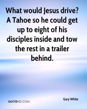 What would Jesus drive? A Tahoe so he could get up to eight of his disciples inside and tow the rest in a trailer behind.