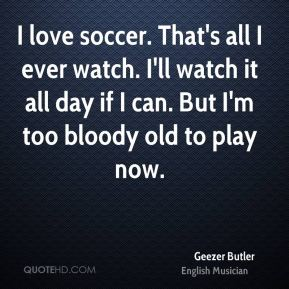 I love soccer. That's all I ever watch. I'll watch it all day if I can. But I'm too bloody old to play now.