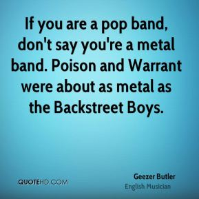 Geezer Butler - If you are a pop band, don't say you're a metal band. Poison and Warrant were about as metal as the Backstreet Boys.
