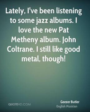 Geezer Butler - Lately, I've been listening to some jazz albums. I love the new Pat Metheny album. John Coltrane. I still like good metal, though!