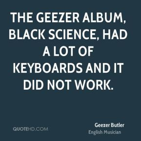 The Geezer album, Black Science, had a lot of keyboards and it did not work.