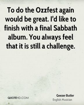 To do the Ozzfest again would be great. I'd like to finish with a final Sabbath album. You always feel that it is still a challenge.