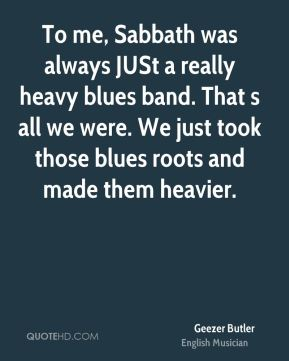 To me, Sabbath was always JUSt a really heavy blues band. That s all we were. We just took those blues roots and made them heavier.