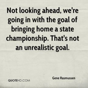 Gene Rasmussen - Not looking ahead, we're going in with the goal of bringing home a state championship. That's not an unrealistic goal.