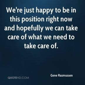 Gene Rasmussen - We're just happy to be in this position right now and hopefully we can take care of what we need to take care of.