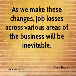 Geoff Dixon - As we make these changes, job losses across various areas of the business will be inevitable.