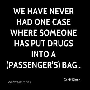 Geoff Dixon - We have never had one case where someone has put drugs into a (passenger's) bag.