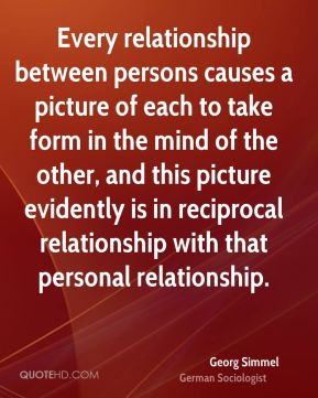 Georg Simmel - Every relationship between persons causes a picture of each to take form in the mind of the other, and this picture evidently is in reciprocal relationship with that personal relationship.