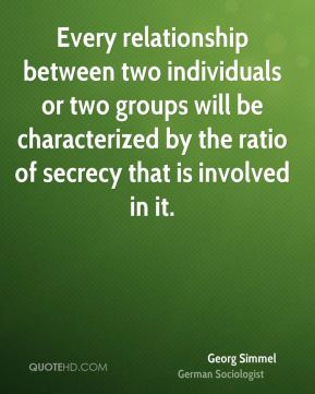 Every relationship between two individuals or two groups will be characterized by the ratio of secrecy that is involved in it.