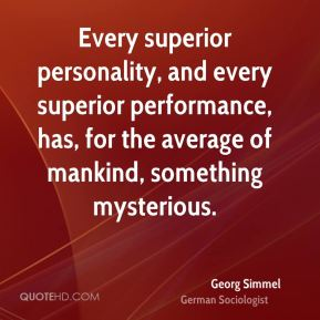 Georg Simmel - Every superior personality, and every superior performance, has, for the average of mankind, something mysterious.