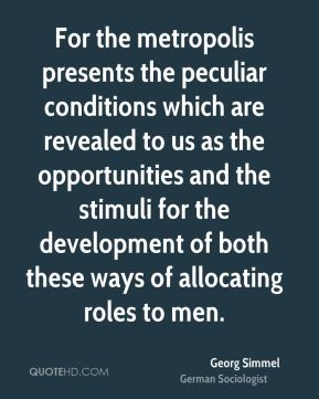 Georg Simmel - For the metropolis presents the peculiar conditions which are revealed to us as the opportunities and the stimuli for the development of both these ways of allocating roles to men.