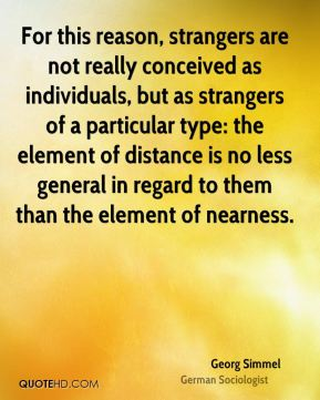 For this reason, strangers are not really conceived as individuals, but as strangers of a particular type: the element of distance is no less general in regard to them than the element of nearness.