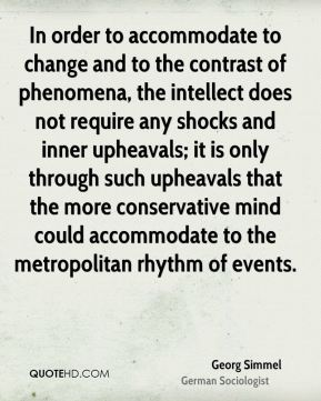 Georg Simmel - In order to accommodate to change and to the contrast of phenomena, the intellect does not require any shocks and inner upheavals; it is only through such upheavals that the more conservative mind could accommodate to the metropolitan rhythm of events.