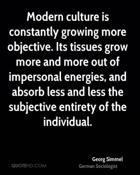 Georg Simmel - Modern culture is constantly growing more objective. Its tissues grow more and more out of impersonal energies, and absorb less and less the subjective entirety of the individual.