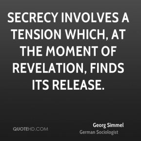 Georg Simmel - Secrecy involves a tension which, at the moment of revelation, finds its release.