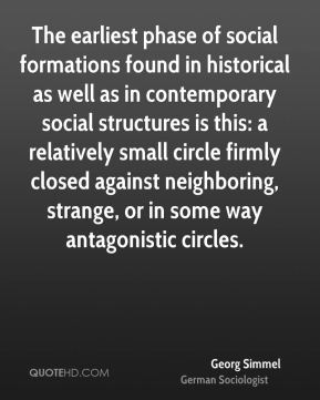 Georg Simmel - The earliest phase of social formations found in historical as well as in contemporary social structures is this: a relatively small circle firmly closed against neighboring, strange, or in some way antagonistic circles.