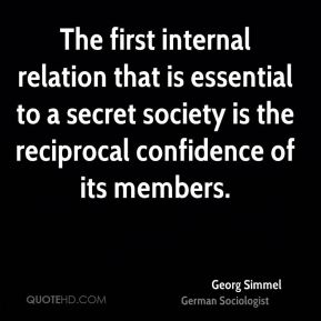 Georg Simmel - The first internal relation that is essential to a secret society is the reciprocal confidence of its members.