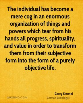 The individual has become a mere cog in an enormous organization of things and powers which tear from his hands all progress, spirituality, and value in order to transform them from their subjective form into the form of a purely objective life.