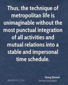 Georg Simmel - Thus, the technique of metropolitan life is unimaginable without the most punctual integration of all activities and mutual relations into a stable and impersonal time schedule.