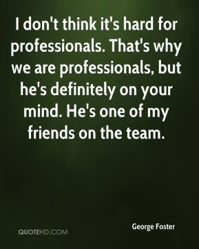 I don't think it's hard for professionals. That's why we are professionals, but he's definitely on your mind. He's one of my friends on the team.
