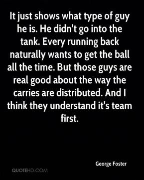 George Foster - It just shows what type of guy he is. He didn't go into the tank. Every running back naturally wants to get the ball all the time. But those guys are real good about the way the carries are distributed. And I think they understand it's team first.