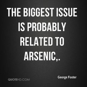George Foster - The biggest issue is probably related to arsenic.