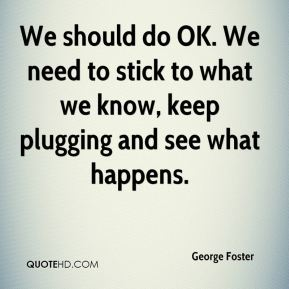 We should do OK. We need to stick to what we know, keep plugging and see what happens.