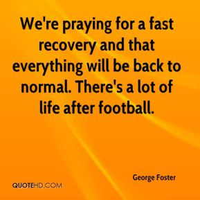 George Foster - We're praying for a fast recovery and that everything will be back to normal. There's a lot of life after football.