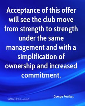 George Foulkes - Acceptance of this offer will see the club move from strength to strength under the same management and with a simplification of ownership and increased commitment.