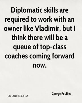George Foulkes - Diplomatic skills are required to work with an owner like Vladimir, but I think there will be a queue of top-class coaches coming forward now.