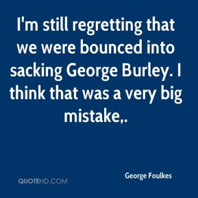 George Foulkes - I'm still regretting that we were bounced into sacking George Burley. I think that was a very big mistake.