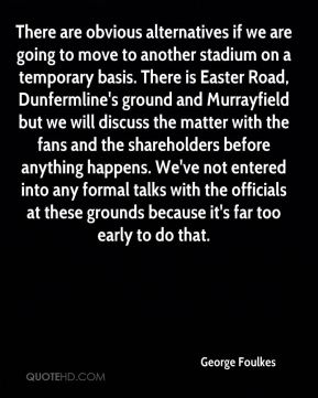 George Foulkes - There are obvious alternatives if we are going to move to another stadium on a temporary basis. There is Easter Road, Dunfermline's ground and Murrayfield but we will discuss the matter with the fans and the shareholders before anything happens. We've not entered into any formal talks with the officials at these grounds because it's far too early to do that.