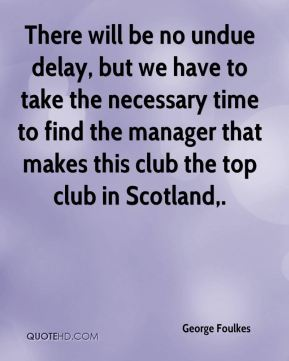 George Foulkes - There will be no undue delay, but we have to take the necessary time to find the manager that makes this club the top club in Scotland.