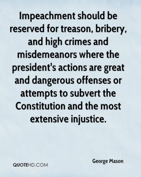 George Mason - Impeachment should be reserved for treason, bribery, and high crimes and misdemeanors where the president's actions are great and dangerous offenses or attempts to subvert the Constitution and the most extensive injustice.