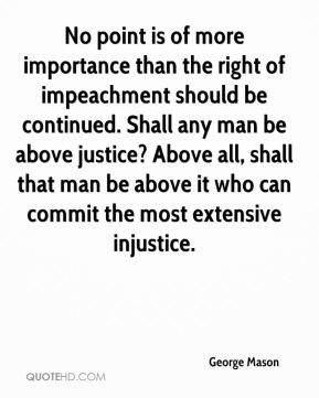 George Mason - No point is of more importance than the right of impeachment should be continued. Shall any man be above justice? Above all, shall that man be above it who can commit the most extensive injustice.