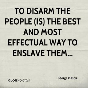 George Mason - To disarm the people (is) the best and most effectual way to enslave them...