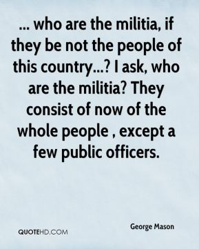 George Mason - ... who are the militia, if they be not the people of this country...? I ask, who are the militia? They consist of now of the whole people , except a few public officers.
